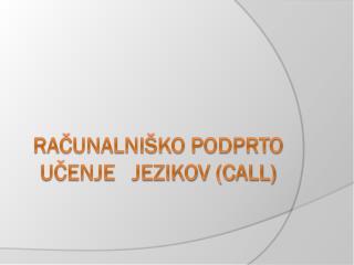 RAČUNALNIŠKO PODPRTO UČENJE   JEZIKOV (CALL)