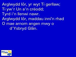Arglwydd I�r, yr wyt Ti gerllaw;  Ti yw'r Un a'n cr�odd;  Tyrd i'n llenwi nawr.