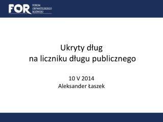 Ukryty dług  na liczniku długu publicznego 10 V 2014  Aleksander Łaszek
