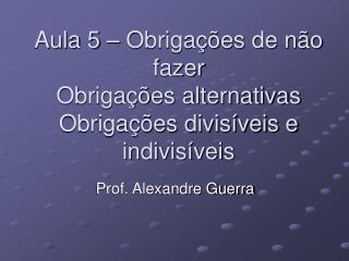Aula 5 – Obrigações de não fazer Obrigações alternativas Obrigações divisíveis e indivisíveis