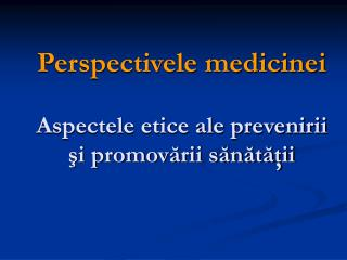 Perspectivele medicinei Aspectele etice ale prevenirii şi promovării sănătăţii