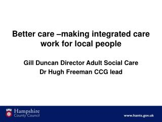 Better care –making integrated care work for local people  Gill Duncan Director Adult Social Care