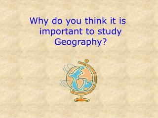 Why do you think it is important to study Geography?