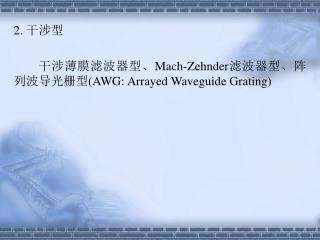 2.  干涉型         干涉薄膜滤波器型、 Mach-Zehnder 滤波器型、阵列波导光栅型 (AWG: Arrayed Waveguide Grating)