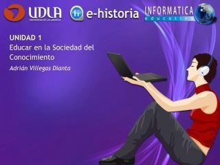 UNIDAD 1  Educar en la Sociedad del  Conocimiento Adrián Villegas Dianta