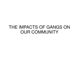THE IMPACTS OF GANGS ON OUR COMMUNITY