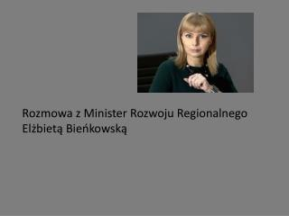 Rozmowa z Minister Rozwoju Regionalnego  Elżbietą Bieńkowską