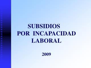 SUBSIDIOS POR  INCAPACIDAD LABORAL 2009