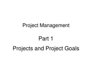 Project Management Part 1 Projects and Project Goals
