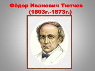 Фёдор Иванович Тютчев            ( 1803г.-1873г.)