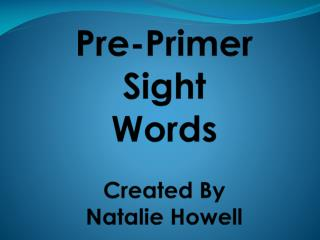 Pre-Primer Sight Words Created By Natalie Howell