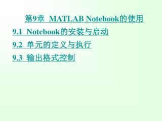 第 9 章   MATLAB Notebook 的使用 9.1  Notebook 的安装与启动 9.2   单元的定 义与执行 9.3   输出格式控制