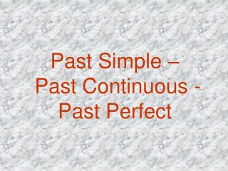 Past Simple –  Past Contin u ous - Past Per f ect