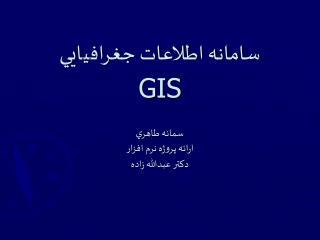 سامانه اطلاعات جغراف ي ا يي GIS سمانه طاهر ي ارائه پروژه نرم افزار دکتر عبدالله زاده