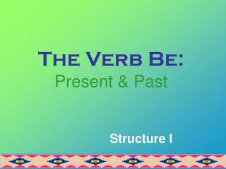 The Verb Be: Present & Past