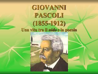 GIOVANNI PASCOLI 1855-1912 Una vita tra il nido e la poesia