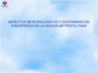 ASPECTOS METEOROLÓGICOS Y CONTAMINACIÓN ATMOSFÉRICA EN LA REGIÓN METROPOLITANA