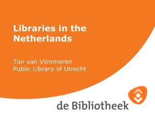 Libraries in the Netherlands Ton van Vlimmeren Public Library of Utrecht