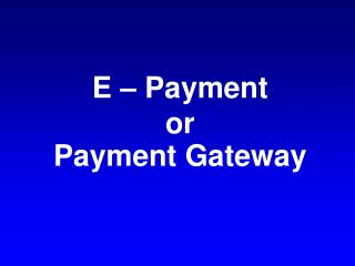 E – Payment  or Payment Gateway