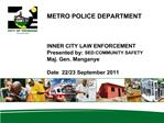 METRO POLICE DEPARTMENT    INNER CITY LAW ENFORCEMENT Presented by: SED:COMMUNITY SAFETY  Maj. Gen. Manganye  Date  22