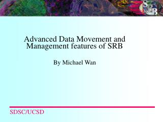 Advanced Data Movement and Management features of SRB By Michael Wan