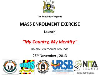 "The Republic of Uganda MASS ENROLMENT EXERCISE  Launch ""My Country, My Identity"""