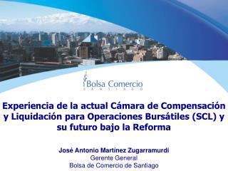 José Antonio Martínez Zugarramurdi Gerente General Bolsa de Comercio de Santiago