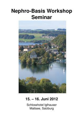 Nephro-Basis Workshop Seminar 15. – 16. Juni 2012 Schlosshotel Iglhauser Mattsee, Salzburg