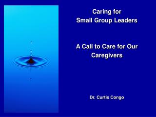 Caring for Small Group Leaders A Call to Care for Our  Caregivers Dr. Curtis Congo