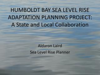 HUMBOLDT BAY SEA LEVEL RISE ADAPTATION PLANNING PROJECT: A State and Local Collaboration