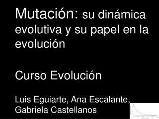 Mutaci ón:  su dinámica evolutiva y su papel en la evolución Curso Evolución