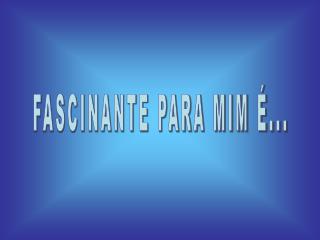 FASCINANTE PARA MIM