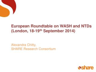 European Roundtable on WASH and NTDs  (London, 18-19 th  September 2014) Alexandra Chitty,