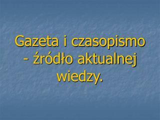 Gazeta i czasopismo - źródło aktualnej wiedzy.