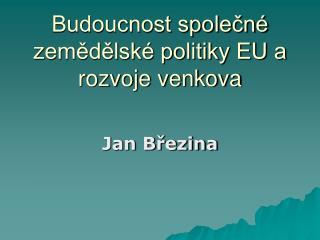 Budoucnost spole?n� zem?d?lsk� politiky EU a rozvoje venkova