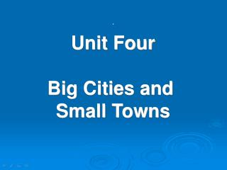 Unit Four Big Cities and  Small Towns
