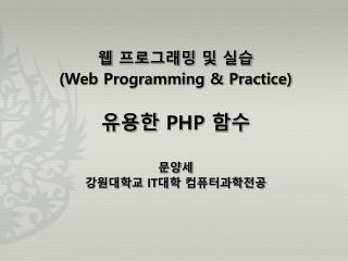 웹 프로그래밍 및 실습 (Web Programming & Practice) 유용한  PHP  함수 문양세 강원대학교  IT 대학 컴퓨터과학전공