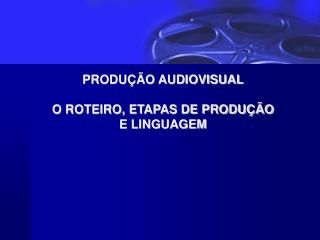 PRODUÇÃO AUDIOVISUAL O ROTEIRO, ETAPAS DE PRODUÇÃO  E LINGUAGEM