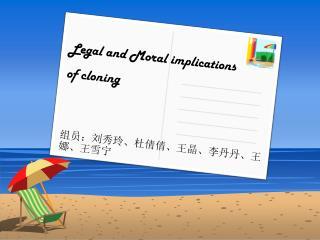Legal and Moral implications  of cloning 组员:刘秀玲、杜倩倩、王晶、李丹丹、王娜、王雪宁