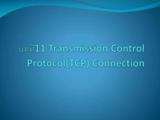 บทที่ 11 Transmission Control Protocol(TCP) Connection