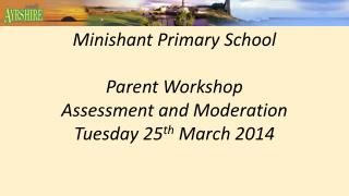 Minishant Primary School Parent Workshop Assessment and Moderation Tuesday 25 th March 2014