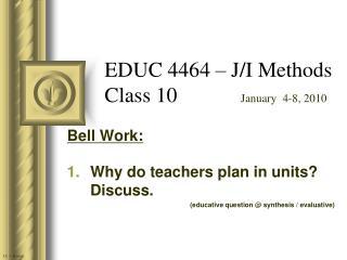EDUC 4464 – J/I Methods Class 10             January  4-8, 2010