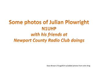 Some photos of Julian Plowright N1UHP w ith his friends at Newport County Radio Club doings