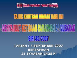 TARIKH : 7 SEPTEMBER 2007 BERSAMAAN 25 SYAABAN 1428 H