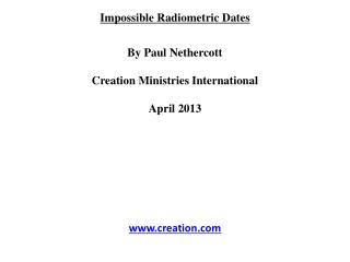 Impossible Radiometric Dates By Paul  Nethercott Creation Ministries International April 2013