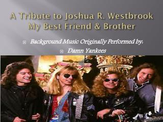 A Tribute to Joshua R. Westbrook My Best Friend & Brother