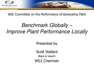 WEC Committee on the Performance of Generating Plant  Benchmark Globally    Improve Plant Performance Locally  Presented