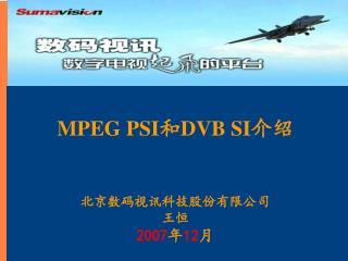 MPEG PSI 和 DVB SI 介绍 北京数码视讯科技股份有限公司 王恒 2007 年 12 月