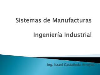 Sistemas de  Manufacturas Ingenier�a  Industrial