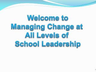 Welcome to Managing Change at  All  Levels of  School Leadership